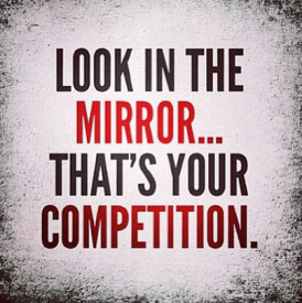 Look in the mirror...that's your competition.