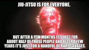 Jiu-Jitsu is for everyone. But after a few months it's just for about half of those people, and after a few years it's just for a handful of rare savages.