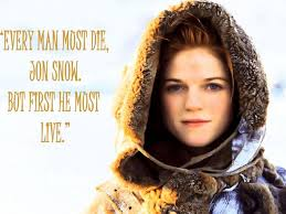 """Every man must die, Jon Snow. But first he must live."" -Ygritte"