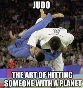Judo: The art of hitting someone with a planet.