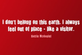 """I don't belong on this earth. I always feel out of place-like a visitor."" -Hattie McDaniel"