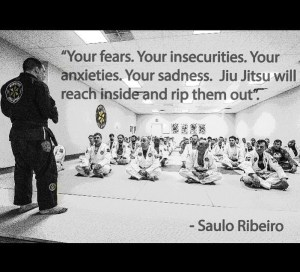 """Your fears, your insecurities, your anxieties, your sadness. Jiu-Jitsu will reach inside and rip them out."" -Saulo Ribeiro"