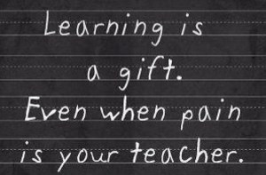 Learning is a gift, even when pain is your teacher.
