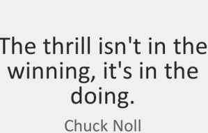 """The thrill isn't in the winning, it's in the doing."" -Chuck Noll"