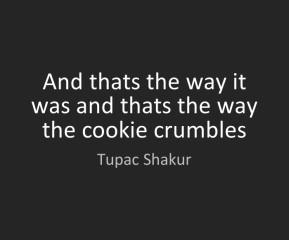 """And that's the way it was, and that's the way the cookie crumbles."" -Tupac Shakur"