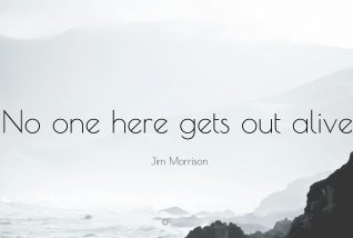 """No one here gets out alive."" -Jim Morrison"
