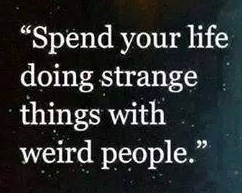 Spend your life doing strange things with weird people.