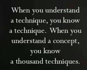 """When you understand a technique, you know a technique. When you understand a concept, you know a thousand techniques."