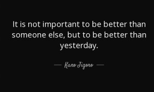 """It is not important to be better than someone else, but to be better than yesterday."" -Jigoro Kano"
