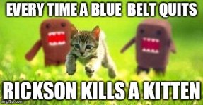 Every time a blue belt quits, Rickson kills a kitten.