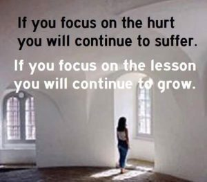 If you focus on the hurt, you will continue to suffer. If you focus on the lesson, you will continue to grow.