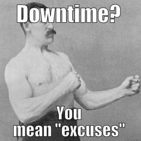 "Downtime? You mean ""excuses""."