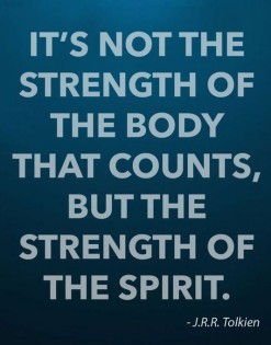 "'It's not the strength of the body that counts, but the strength of the spirit."" J.R.R. Tolkien"