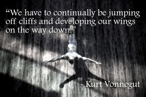"""We have to continually be jumping off cliffs and developing our wings on the way down."" -Kurt Vonnegut"