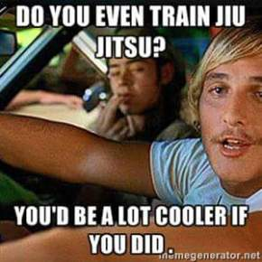 Do you even train Jiu-Jitsu? You'd be a lot cooler if you did.