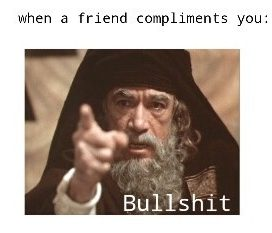 When a friend compliments you: Bullshit!