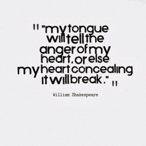 """My tongue will tell the anger of my heart, or else my heart concealing it will break."" -William Shakespeare"