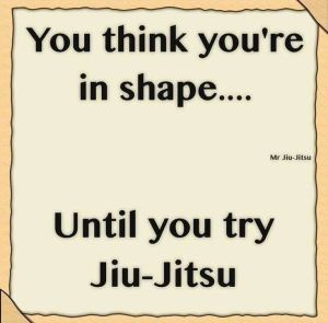 You think you're in shape...until you try Jiu-Jitsu- Mr. Jiu-Jitsu